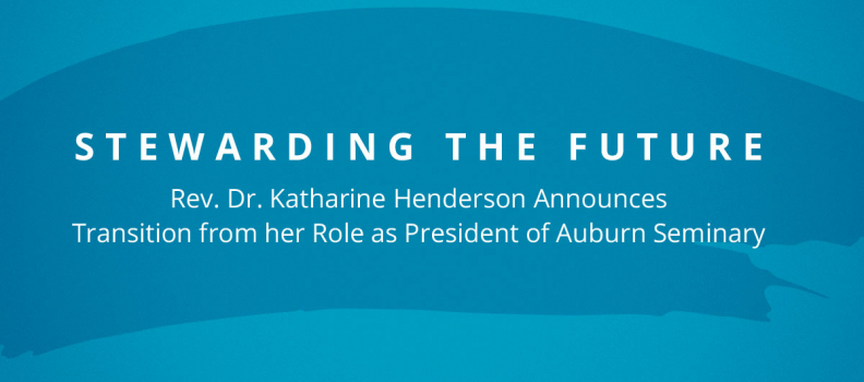 Stewarding the Future: Rev. Dr. Katharine Henderson Announces Transition from her Role as President of Auburn Seminary, located in New York City